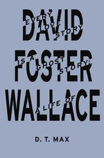 Every Love Story is a Ghost Story : A Life of David Foster Wallace - D. T. Max