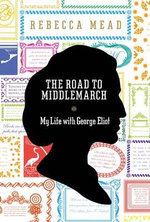 The Road to Middlemarch : My Life with George Eliot - Rebecca Mead