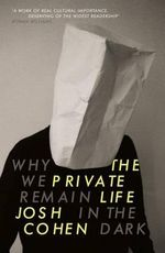 The Private Life : Why We Remain in the Dark - Josh Cohen