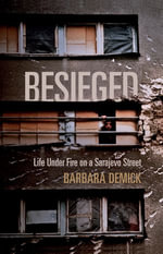 Besieged : Life Under Fire on a Sarajevo Street - Barbara Demick