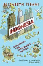 Indonesia etc. : Exploring the Improbable Nation - Elizabeth Pisani