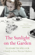 The Sunlight on the Garden : A Family in Love, War and Madness - Elizabeth Speller