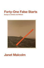 Forty-One False Starts : Essays on Artists and Writers - Janet Malcolm
