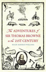 The Adventures of Sir Thomas Browne in the 21st Century - Hugh Aldersey-Williams