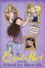 Elspeth Hart and the School for Show-Offs : Elspeth Hart - Sarah Forbes