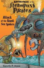 Attack of the Giant Sea Spiders : Adventures of the Steampunk Pirates - Gareth P. Jones