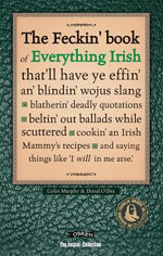 The Feckin' Book of Everything Irish : That'll Have Ye Effin' An' Blindin' Wojus Slang - Blatherin' Deadly Quotations - Beltin' Out Ballads While Scuttered - Cookin' an Irish Mammy's Recipe - Colin Murphy