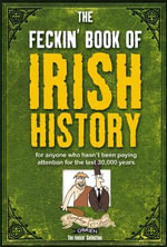 The Feckin' Book of Irish History : For Anyone Who Hasn't Been Paying Attention for the Last 30,000 Years - Colin Murphy