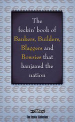 The Feckin' Book of Bankers, Builders, Blaggers and Bowsies That Banjaxed the Nation : Bankers, Buiilders, Blaggers and Bowsies That Banjaxed the Nation - Colin Murphy
