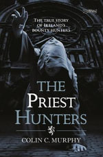 The Priest Hunters : The True Story of Ireland's Bounty Hunters - Colin Murphy