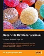 SugarCRM Developer's Manual : Customize and extend SugarCRM - Mark Alexander, Dr Bain