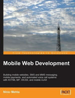 Mobile Web Development : Building Mobile Websites, Sms and Mms Messaging, Mobile Payments, and Automated Voice Call Systems With Xhtml Mp, Wcss, and Mobile Ajax - Mehta Nirav