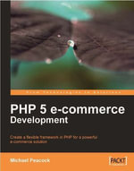 PHP 5 E-commerce Development : Create a Flexible Framework in PHP for a Powerful Ecommerce Solution - Peacock Michael