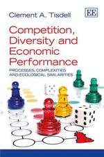 Competition, Diversity and Economic Performance : Processes, Complexities and Ecological Similarities - Clement A. Tisdell