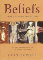 Beliefs That Changed the World : The History and Ideas of the Great Religions - John Bowker