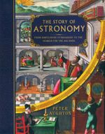 The Story of Astronomy : From Babylonian Stargazers to the Search for the Big Bang - Peter Aughton