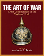 The Art of War : Great Commanders of the Modern World Since 1600 - Andrew Roberts