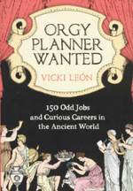 Orgy Planner Wanted : 150 Odd Jobs and Curious Callings in the Ancient World - Vicki Leon
