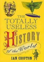 Totally Useless History of the World - Ian Crofton