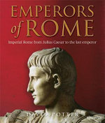 Emperors of Rome : The Story of Imperial Rome from Julius Caesar to the Last Emperor - David Potter