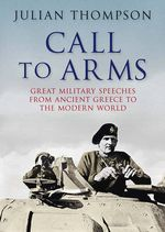 Call to Arms : Great Military Speeches from Ancient Greece to the Modern World - Julian Thompson