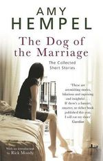 The Dog of the Marriage : The Collected Short Stories - Amy Hempel