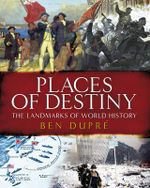 Places of Destiny : 50 Places Where History Was Made - Ben Dupre