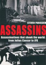 Assassins : Assassinations that shook the world : from Julius Caesar to JFK - Steven Parissien