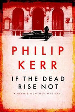If the Dead Rise Not : A Bernie Gunther Novel - Philip Kerr