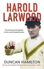 Harold Larwood : The Authorised Biography of the World's Fastest Bowler - Duncan Hamilton