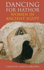 Dancing for Hathor : Women in Ancient Egypt - Carolyn Graves-Brown