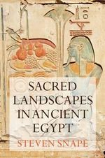 Sacred Landscapes in Ancient Egypt : Planning and Intervention - Steven Snape