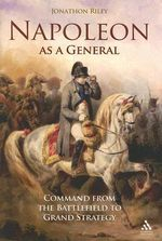 Napoleon as a General : Command from the Battlefield to Grand Strategy - Jonathon Riley