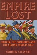 Empire Lost : Britain, the Dominions and the Second World War - Andrew Stewart