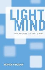 Light Mind : How Mindfulness Can Enhance Your Daily Life - Padraig O'Morain