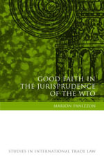 Good Faith in the Jurisprudence of the WTO : The Protection of Legitimate Expectations, Good Faith Interpretation and Fair Dispute Settlement : Studies in International Trade Law Ser. - Marion Panizzon
