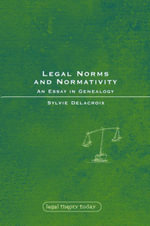 Legal Norms and Normativity : An Essay in Genealogy : Legal Theory Today Ser. - Sylvie Delacroix