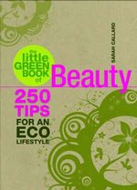 The Little Green Book of Beauty : 250 Tips for an Eco Lifestyle - Sarah Callard