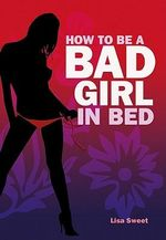 How to be a Bad Girl in Bed - Lisa Sweet