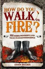 How Do You Walk on Fire? And Other Questions : Bizarre, Weird and Wonderful Puzzles with Science - Erwin Brecher