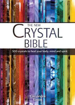 The New Crystal Bible : 500 Crystals to Heal Your Body, Mind and Spirit - Cassandra Eason