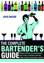 The Complete Bartender's Guide : Expert Advice on Equipment, Bar Craft, Cocktails and the World of Alcoholic Drinks - Dave Broom