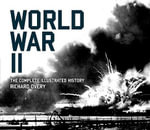 World War II : The Complete Illustrated History - Richard J Overy