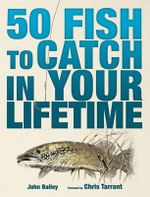 50 Fish to Catch in Your Lifetime :  A Spectacular Guide to the Greatest Catches in World Angling - John Bailey
