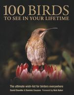 100 Birds to See in Your Lifetime : The Ultimate Wish-List for Birders Everywhere - David Chandler