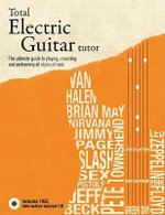 Total Electric Guitar Tutor : The Ultimate Guide to Playing, Recording and Performing All Styles of Rock - Terry Burrows