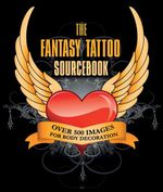 Fantasy Tattoo Sourcebook : Over 500 Images for Body Decoration - No Author Provided