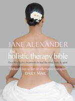 Holistic Therapy Bible : A Complete Guide to Over 80 Effective Treatments - Jane Alexander