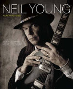 Neil Young Life in Pictures : Six Decades of Imagery - Nigel Williamson