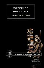 Waterloo Roll Call 2001 : With Biographical Notes and Anecdotes - Charles Dalton